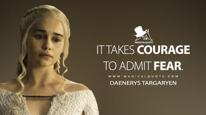 Daenerys Targaryen Season 5 - It takes courage to admit fear. (Game of Thrones Quotes)