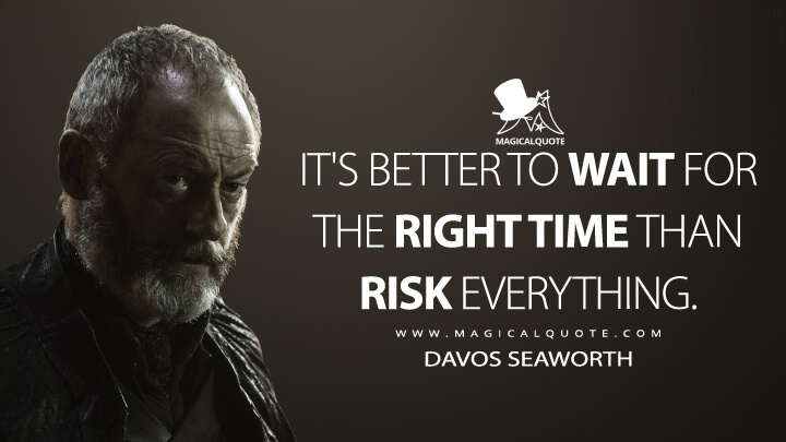 Davos Seaworth Season 5 - It's better to wait for the right time than risk everything. (Game of Thrones Quotes)