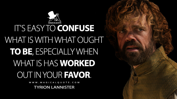Tyrion Lannister Season 5 - It's easy to confuse what is with what ought to be, especially when what is has worked out in your favor. (Game of Thrones Quotes)