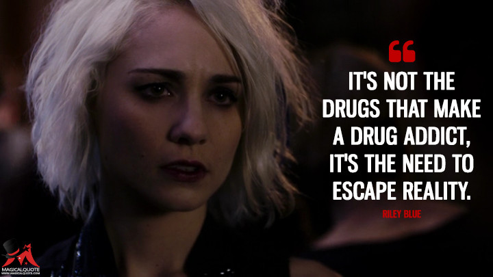 It's not the drugs that make a drug addict, it's the need to escape reality. - Riley Blue (Sense8 Quotes)