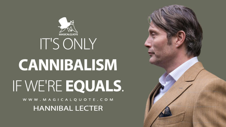 It's only cannibalism if we're equals. - Hannibal Lecter (Hannibal Quotes)