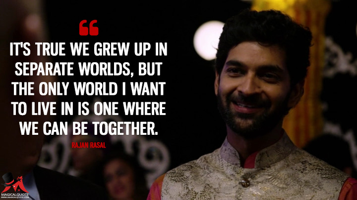 It's true we grew up in separate worlds, but the only world I want to live in is one where we can be together. - Rajan Rasal (Sense8 Quotes)