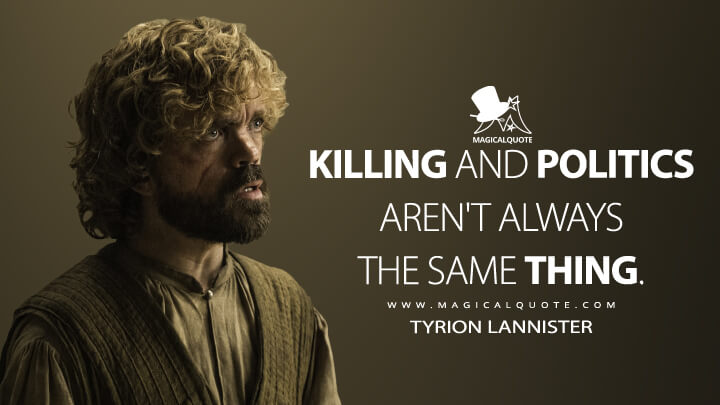 Killing and politics aren't always the same thing. - Tyrion Lannister (Game of Thrones Quotes)