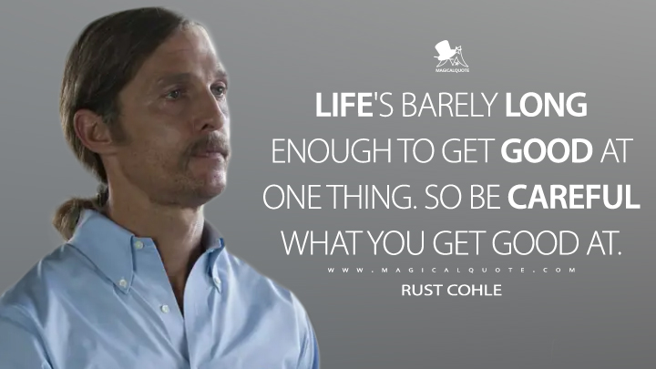 Rust Cohle - Life's barely long enough to get good at one thing. So be careful what you get good at. (True Detective Quotes)