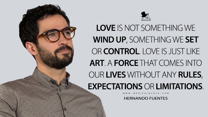 Love is not something we wind up, something we set or control. Love is just like art. A force that comes into our lives without any rules, expectations or limitations. - Hernando Fuentes (Sense8 Quotes)