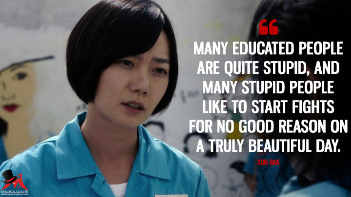 Many educated people are quite stupid, and many stupid people like to start fights for no good reason on a truly beautiful day. - Sun Bak (Sense8 Quotes)