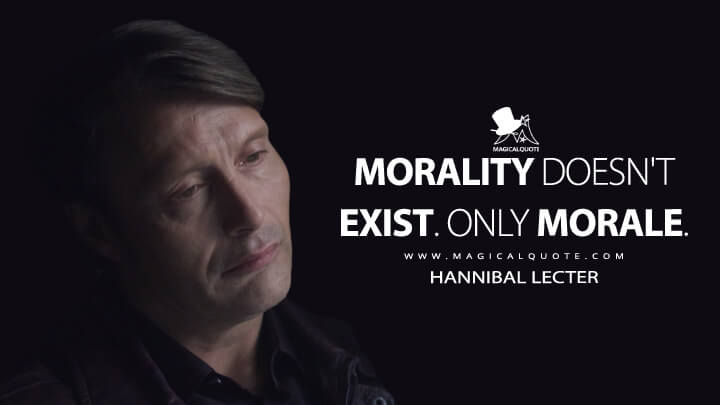 Morality doesn't exist. Only morale. - Hannibal Lecter (Hannibal Quotes)