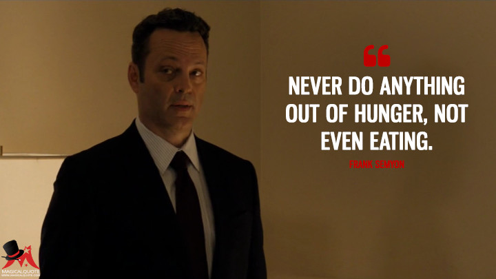 Never do anything out of hunger, not even eating. - Frank Semyon (True Detective Quotes)