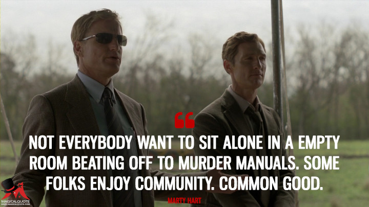 Not everybody want to sit alone in a empty room beating off to murder manuals. Some folks enjoy community. Common good. - Marty Hart (True Detective Quotes)