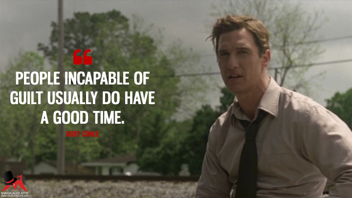 Rust Cohle - People incapable of guilt usually do have a good time. (True Detective Quotes)