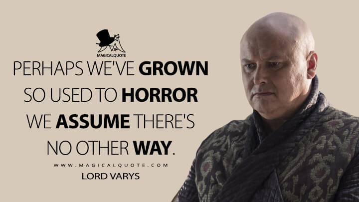 Lord Varys Season 5 - Perhaps we've grown so used to horror we assume there's no other way. (Game of Thrones Quotes)