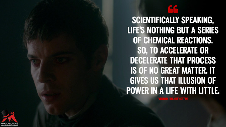 Scientifically speaking, life's nothing but a series of chemical reactions. So, to accelerate or decelerate that process is of no great matter. It gives us that illusion of power in a life with little. - Victor Frankenstein (Penny Dreadful Quotes)