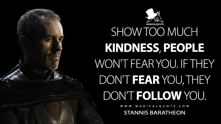 Show too much kindness, people won't fear you. If they don't fear you, they don't follow you. - Stannis Baratheon (Game of Thrones Quotes)