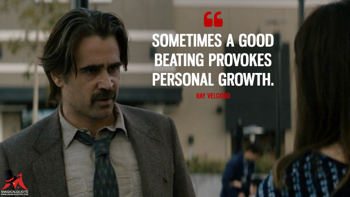 Sometimes a good beating provokes personal growth. - Ray Velcoro (True Detective Quotes)