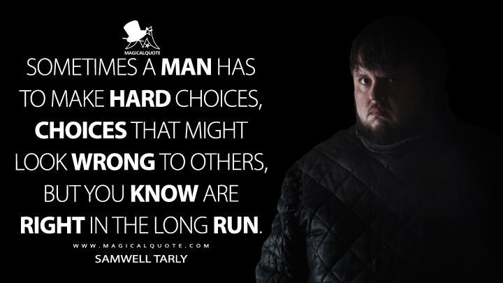 Samwell Tarly Season 5 - Sometimes a man has to make hard choices, choices that might look wrong to others, but you know are right in the long run. (Game of Thrones Quotes)