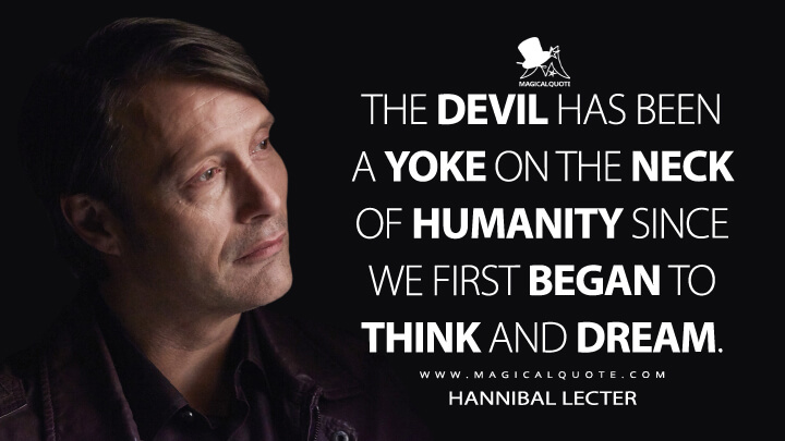 The Devil has been a yoke on the neck of humanity since we first began to think and dream. - Hannibal Lecter (Hannibal Quotes)