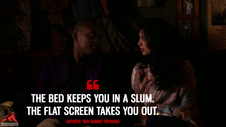 The bed keeps you in a slum. The flat screen takes you out. - Capheus 'Van Damme' Onyango (Sense8 Quotes)