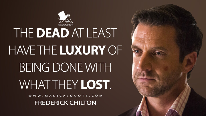 The dead at least have the luxury of being done with what they lost. - Frederick Chilton (Hannibal Quotes)
