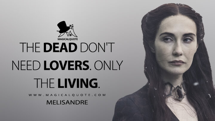 Melisandre Season 5 - The dead don't need lovers. Only the living. (Game of Thrones Quotes)