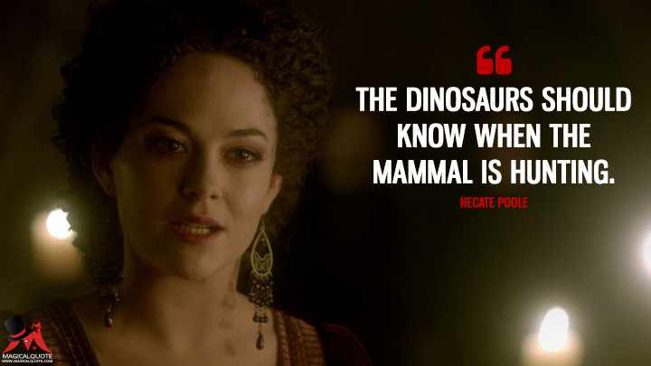 The dinosaurs should know when the mammal is hunting. - Hecate Poole (Penny Dreadful Quotes)