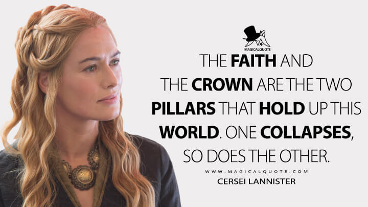 Cersei Lannister Season 5 - The faith and the crown are the two pillars that hold up this world. One collapses, so does the other. (Game of Thrones Quotes)