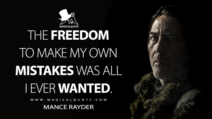 The freedom to make my own mistakes was all I ever wanted. - Mance Rayder (Game of Thrones Quotes)