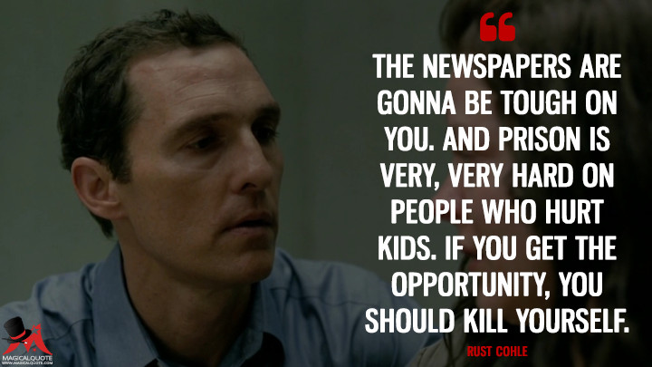 Rust Cohle - The newspapers are gonna be tough on you. And prison is very, very hard on people who hurt kids. If you get the opportunity, you should kill yourself. (True Detective Quotes)
