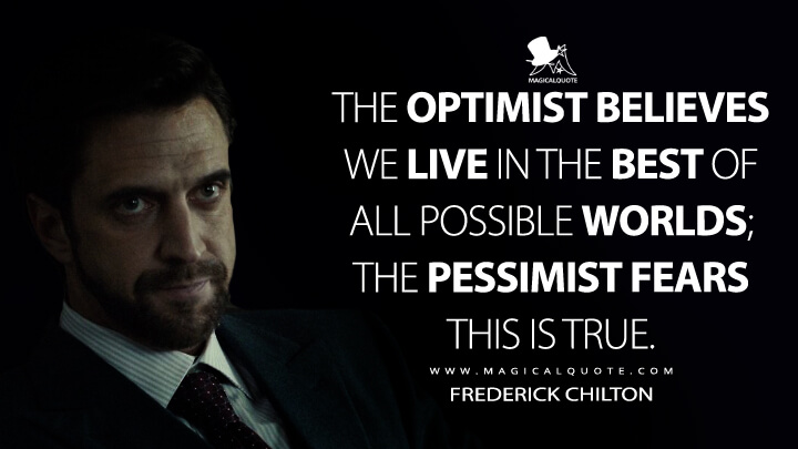 The optimist believes we live in the best of all possible worlds; the pessimist fears this is true. - Frederick Chilton (Hannibal Quotes)