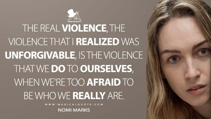 The real violence, the violence that I realized was unforgivable, is the violence that we do to ourselves, when we're too afraid to be who we really are. - Nomi Marks (Sense8 Quotes)