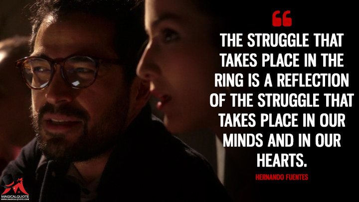 The struggle that takes place in the ring is a reflection of the struggle that takes place in our minds and in our hearts. - Hernando Fuentes (Sense8 Quotes)