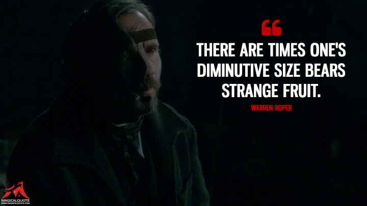 There are times one's diminutive size bears strange fruit. - Warren Roper (Penny Dreadful Quotes)