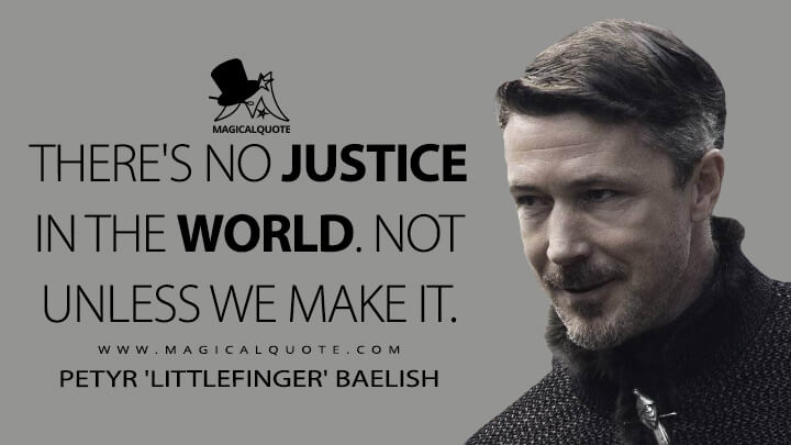 There's no justice in the world. Not unless we make it. - Petyr 'Littlefinger' Baelish (Game of Thrones Quotes)