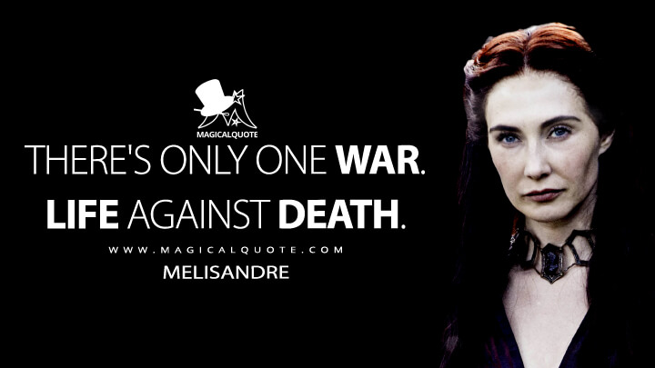 There's only one war. Life against death. - Melisandre (Game of Thrones Quotes)