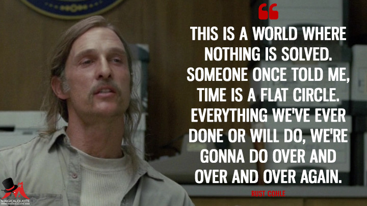 Rust Cohle - This is a world where nothing is solved. Someone once told me, time is a flat circle. Everything we've ever done or will do, we're gonna do over and over and over again. (True Detective Quotes)