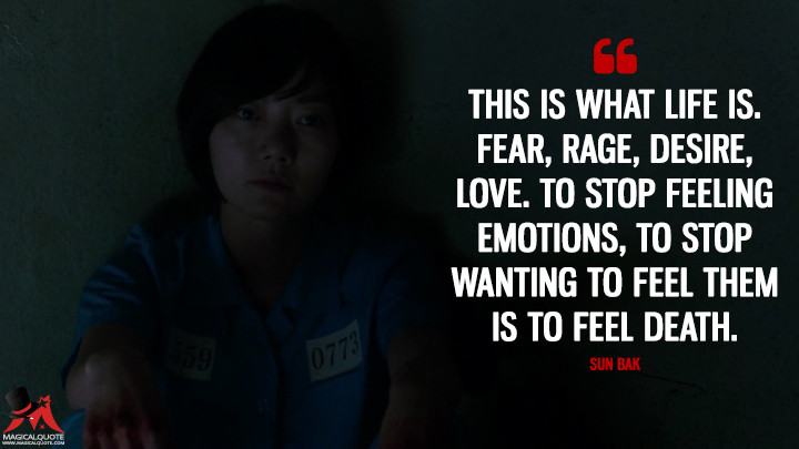 This is what life is. Fear, rage, desire, love. To stop feeling emotions, to stop wanting to feel them is to feel death. - Sun Bak (Sense8 Quotes)