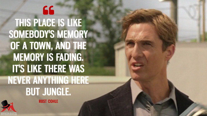 Rust Cohle - This place is like somebody's memory of a town, and the memory is fading. It's like there was never anything here but jungle. (True Detective Quotes)