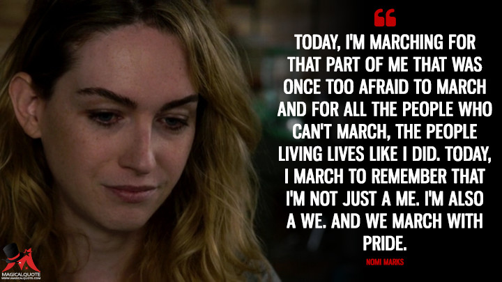 Today, I'm marching for that part of me that was once too afraid to march and for all the people who can't march, the people living lives like I did. Today, I march to remember that I'm not just a me. I'm also a we. And we march with pride. - Nomi Marks (Sense8 Quotes)