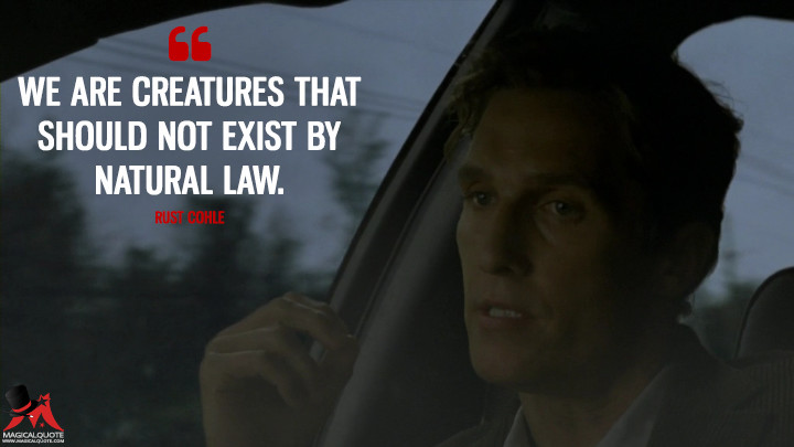 We are creatures that should not exist by natural law. - Rust Cohle (True Detective Quotes)