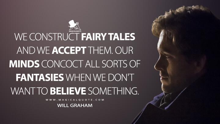 We construct fairy tales and we accept them. Our minds concoct all sorts of fantasies when we don't want to believe something. - Will Graham (Hannibal Quotes)