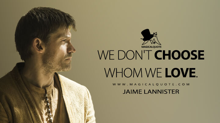 We don't choose whom we love. - Jaime Lannister (Game of Thrones Quotes)