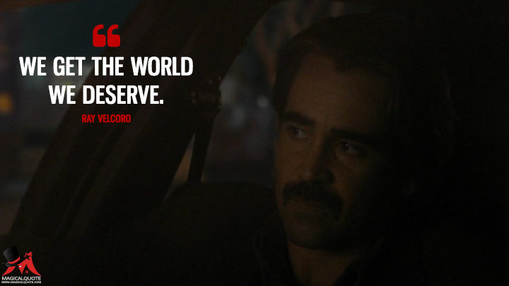 We get the world we deserve. - Ray Velcoro (True Detective Quotes)