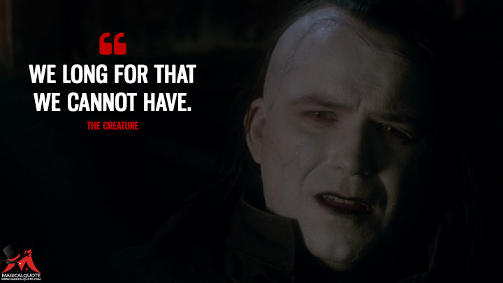 We long for that we cannot have. - The Creature (Penny Dreadful Quotes)