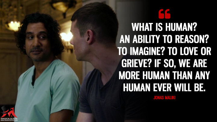 What is human? An ability to reason? To imagine? To love or grieve? If so, we are more human than any human ever will be. - Jonas Maliki (Sense8 Quotes)