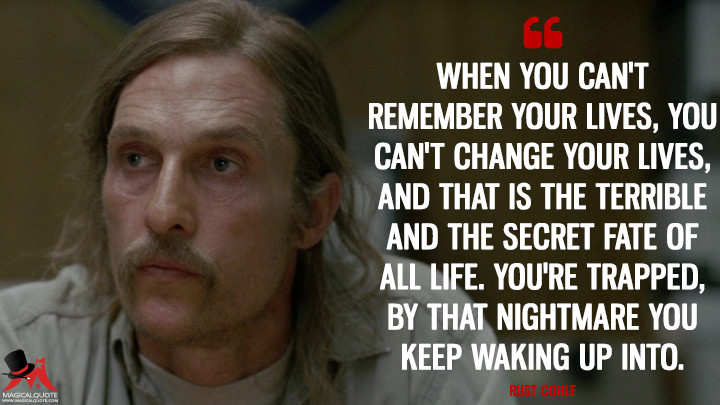Rust Cohle - When you can't remember your lives, you can't change your lives, and that is the terrible and thesecret fate of all life. You're trapped, by that nightmare you keep waking up into. (True Detective Quotes)