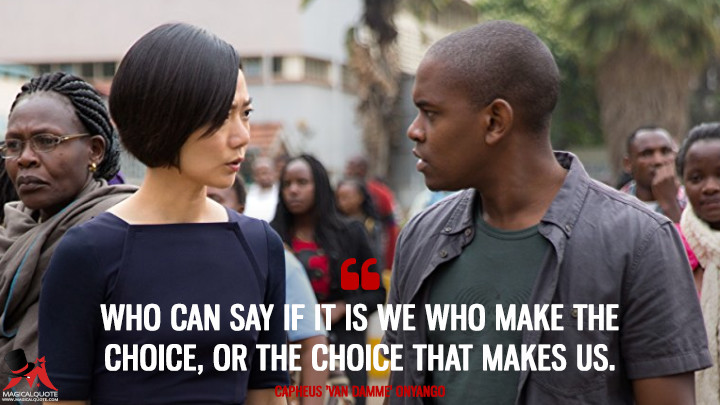 Who can say if it is we who make the choice, or the choice that makes us. - Capheus 'Van Damme' Onyango (Sense8 Quotes)
