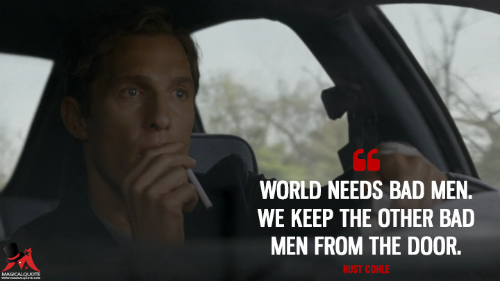 Rust Cohle - World needs bad men. We keep the other bad men from the door. (True Detective Quotes)