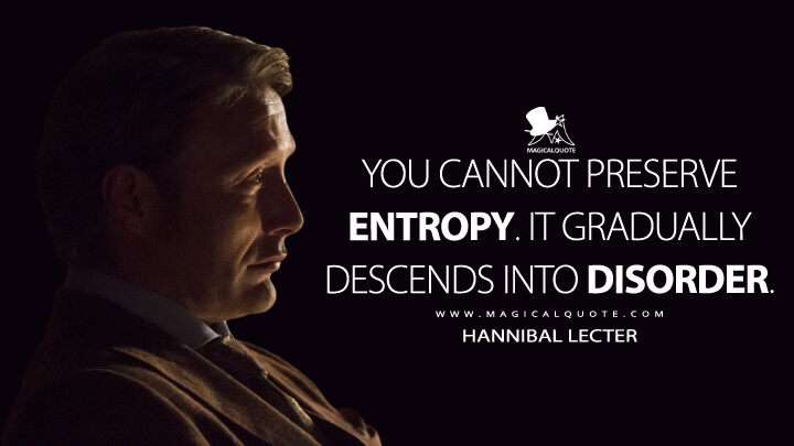 You cannot preserve entropy. It gradually descends into disorder. - Hannibal Lecter (Hannibal Quotes)