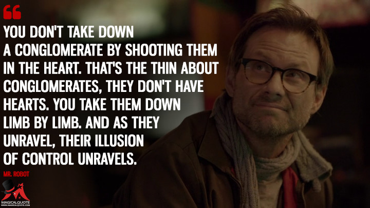 You don't take down a conglomerate by shooting them in the heart. That's the thing about conglomerates, they don't have hearts. You take them down limb by limb. And as they unravel, their illusion of control unravels. - Mr. Robot (Mr. Robot Quotes)