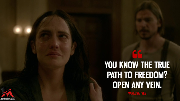 You know the true path to freedom? Open any vein. - Vanessa Ives (Penny Dreadful Quotes)