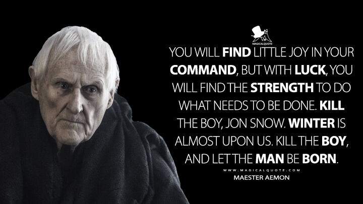 Maester Aemon Season 5 - You will find little joy in your command, but with luck, you will find the strength to do what needs to be done. Kill the boy, Jon Snow. Winter is almost upon us. Kill the boy, and let the man be born. (Game of Thrones Quotes)